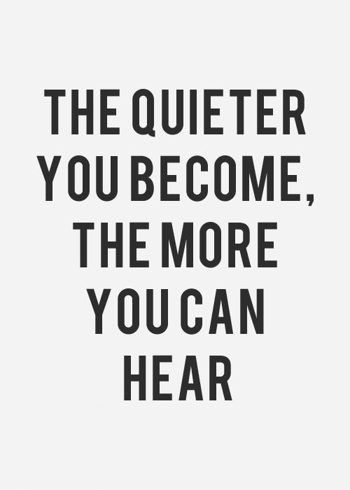 The quieter you become, the more you can hear