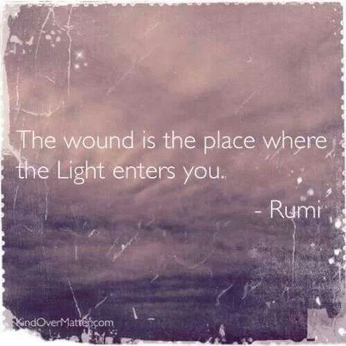 The wound is the place where the Light enters you - Rumi