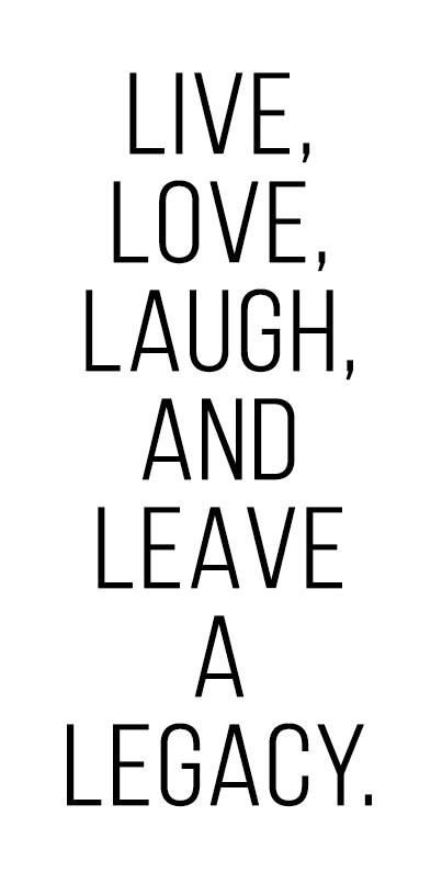 Live, Love, Laugh and Leave a Legacy